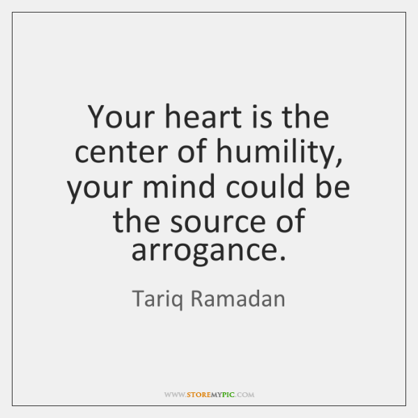 Your heart is the center of humility, your mind could be the ...