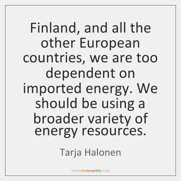 Finland, and all the other European countries, we are too dependent on ...