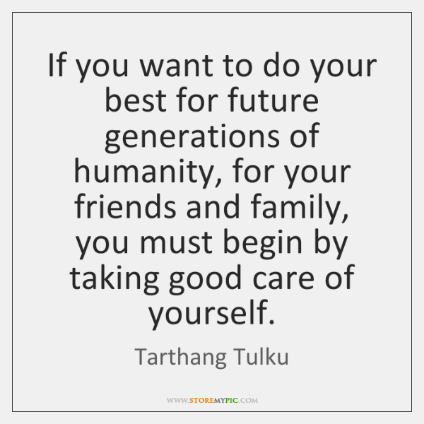 If you want to do your best for future generations of humanity, ...