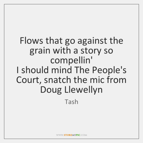 Flows that go against the grain with a story so compellin'  I ...