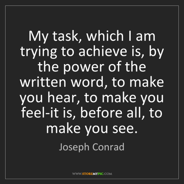 Joseph Conrad: My task, which I am trying to achieve is, by the power...