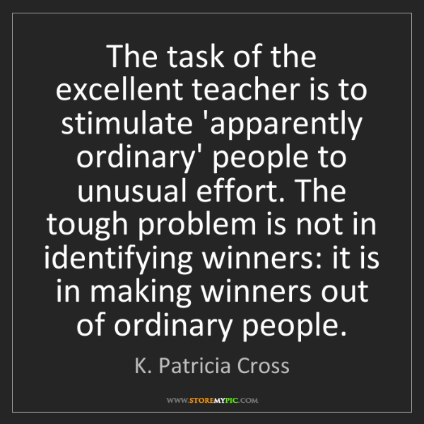 K. Patricia Cross: The task of the excellent teacher is to stimulate 'apparently...