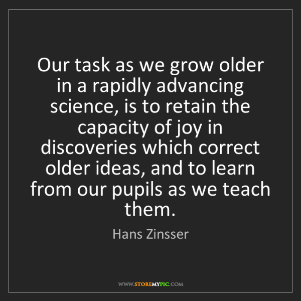 Hans Zinsser: Our task as we grow older in a rapidly advancing science,...