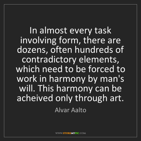 Alvar Aalto: In almost every task involving form, there are dozens,...