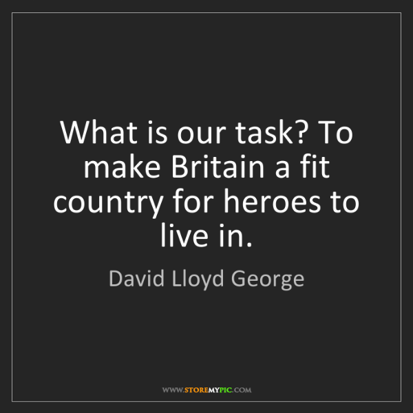 David Lloyd George: What is our task? To make Britain a fit country for heroes...