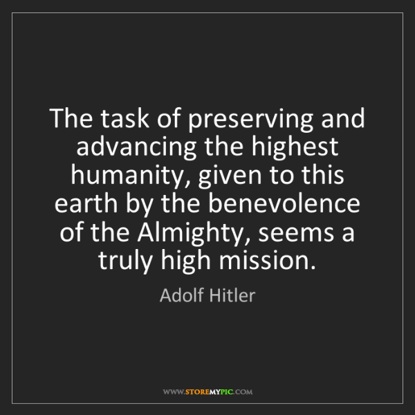 Adolf Hitler: The task of preserving and advancing the highest humanity,...