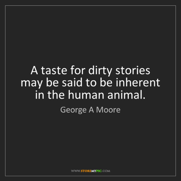 George A Moore: A taste for dirty stories may be said to be inherent...