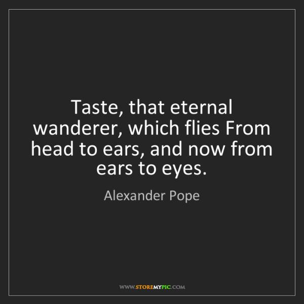 Alexander Pope: Taste, that eternal wanderer, which flies From head to...