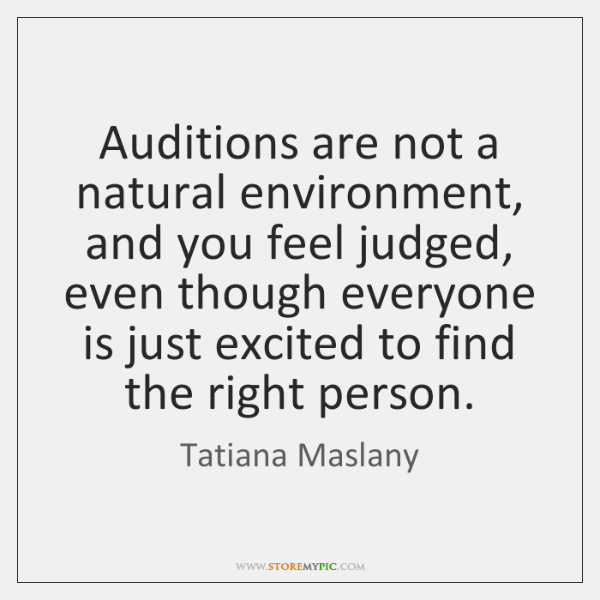 Auditions are not a natural environment, and you feel judged, even though ...