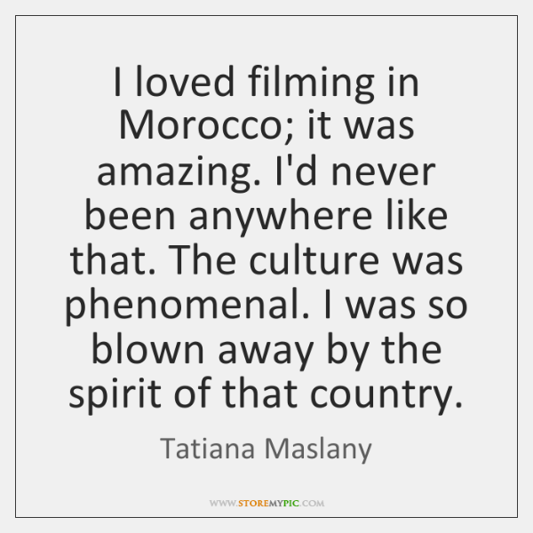 I loved filming in Morocco; it was amazing. I'd never been anywhere ...