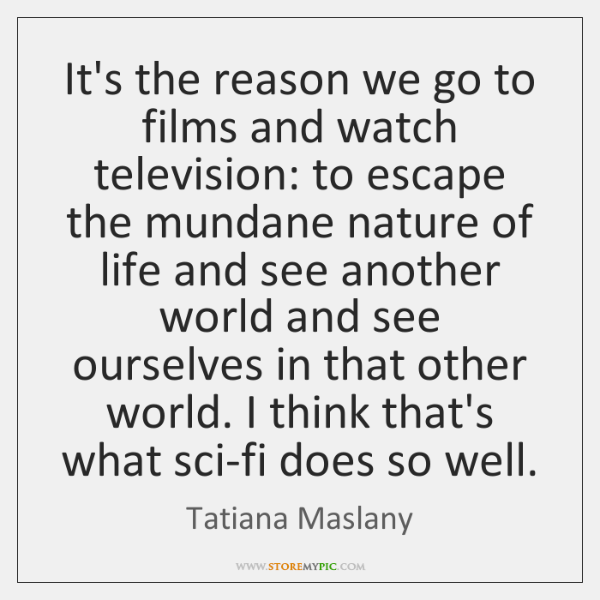 It's the reason we go to films and watch television: to escape ...