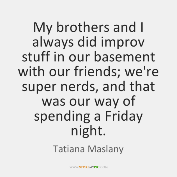 My brothers and I always did improv stuff in our basement with ...