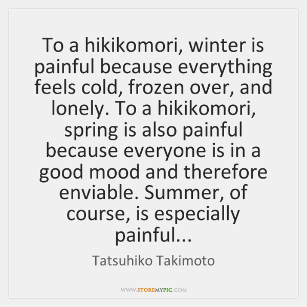 To a hikikomori, winter is painful because everything feels cold, frozen over, ...