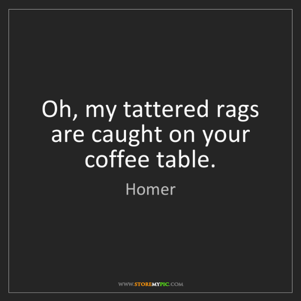 Homer: Oh, my tattered rags are caught on your coffee table.