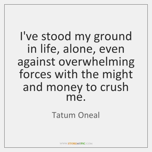 I've stood my ground in life, alone, even against overwhelming forces with ...