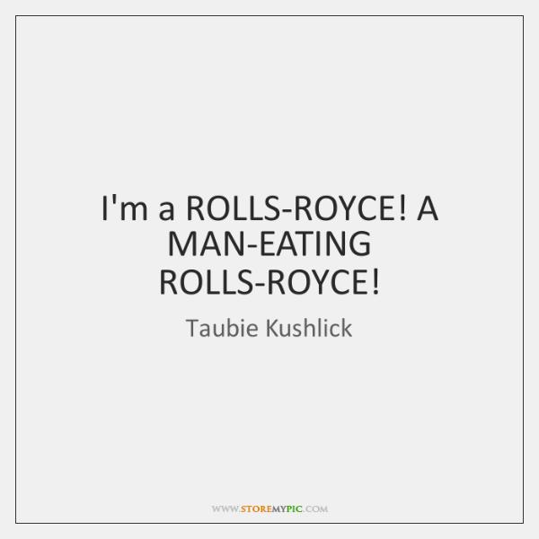 I'm a ROLLS-ROYCE! A MAN-EATING ROLLS-ROYCE!