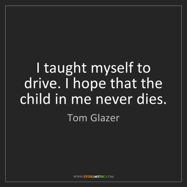 Tom Glazer: I taught myself to drive. I hope that the child in me...