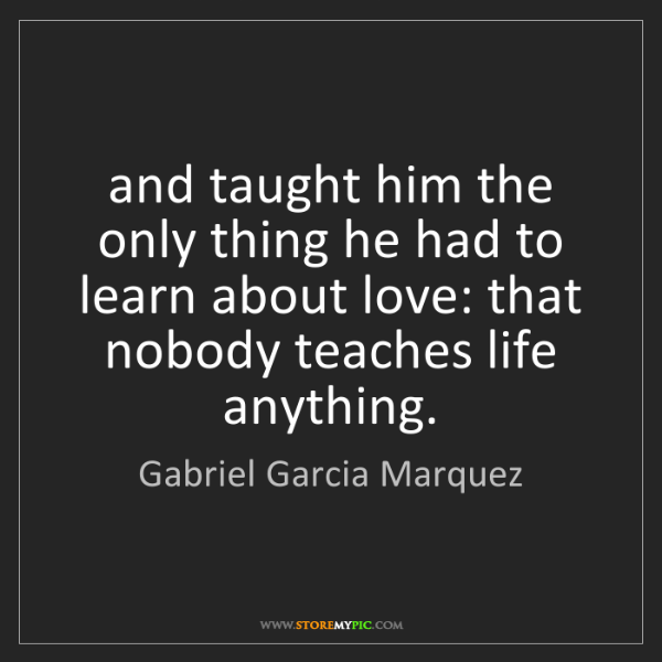 Gabriel Garcia Marquez: and taught him the only thing he had to learn about love:...