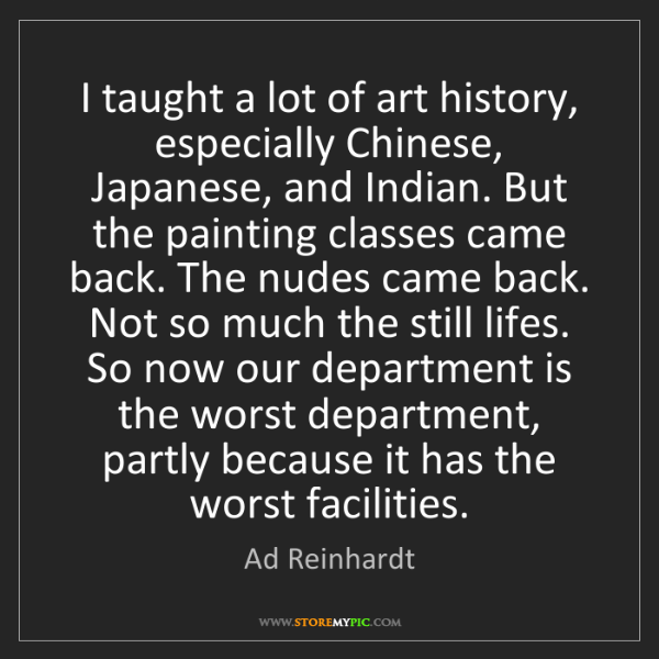 Ad Reinhardt: I taught a lot of art history, especially Chinese, Japanese,...