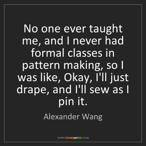 Alexander Wang: No one ever taught me, and I never had formal classes...