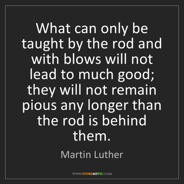 Martin Luther: What can only be taught by the rod and with blows will...