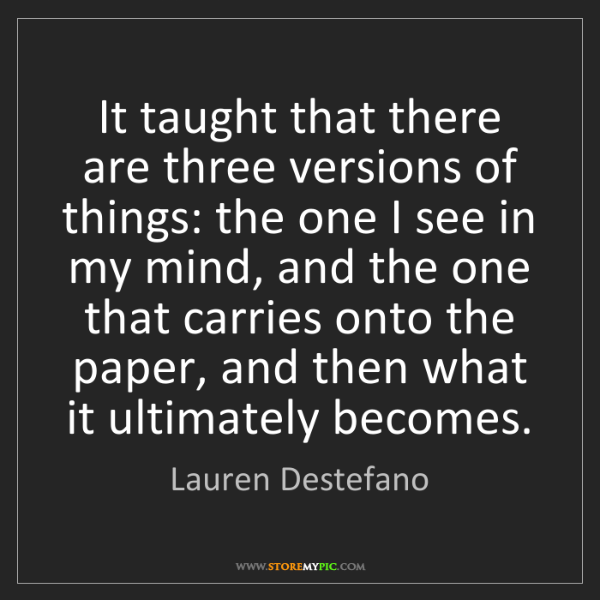 Lauren Destefano: It taught that there are three versions of things: the...