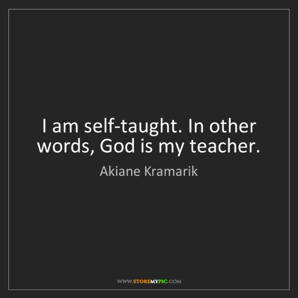 Akiane Kramarik: I am self-taught. In other words, God is my teacher.