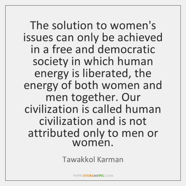 The solution to women's issues can only be achieved in a free ...