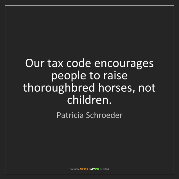 Patricia Schroeder: Our tax code encourages people to raise thoroughbred...