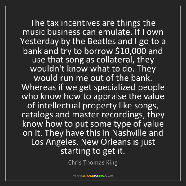 Chris Thomas King: The tax incentives are things the music business can...