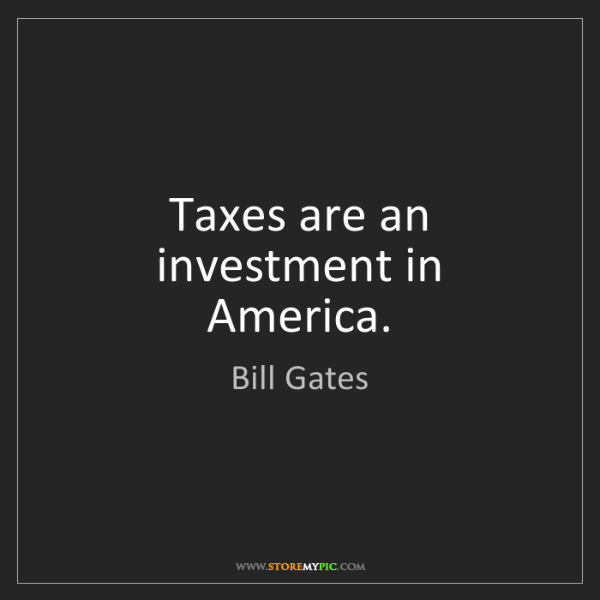 Bill Gates: Taxes are an investment in America.