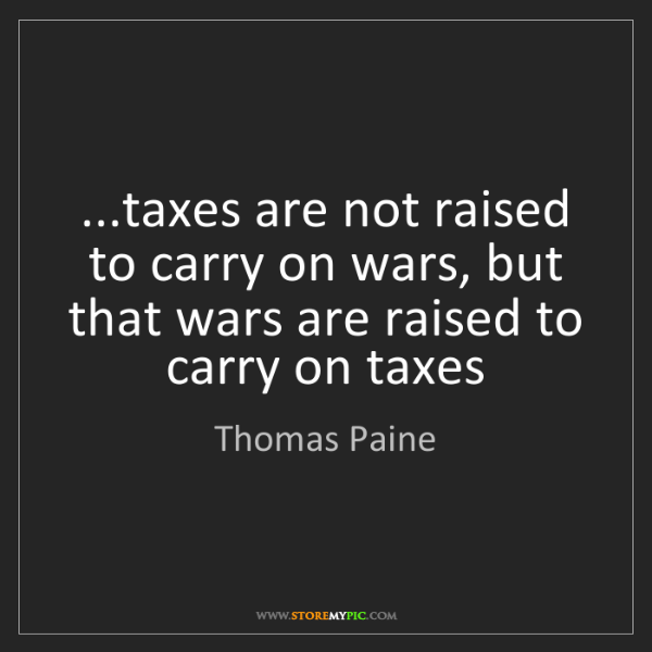 Thomas Paine: ...taxes are not raised to carry on wars, but that wars...