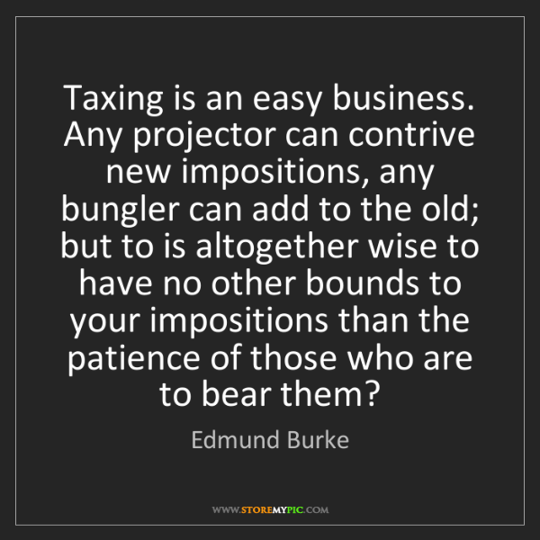 Edmund Burke: Taxing is an easy business. Any projector can contrive...