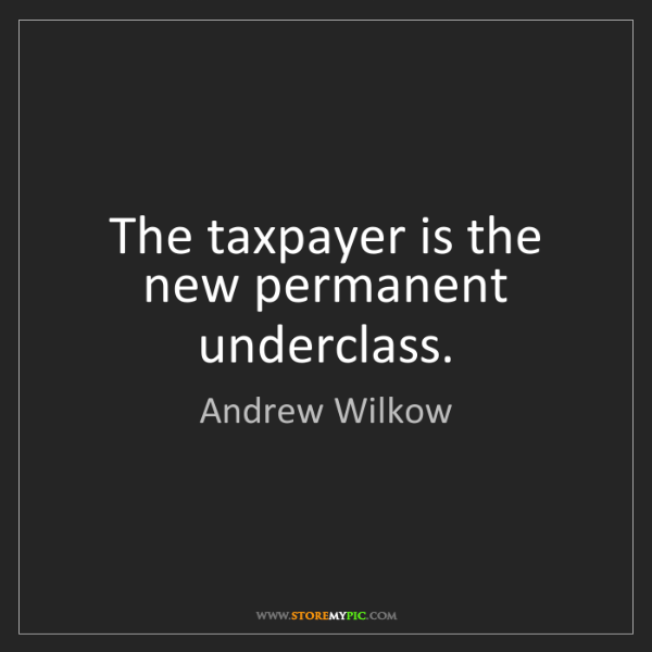 Andrew Wilkow: The taxpayer is the new permanent underclass.