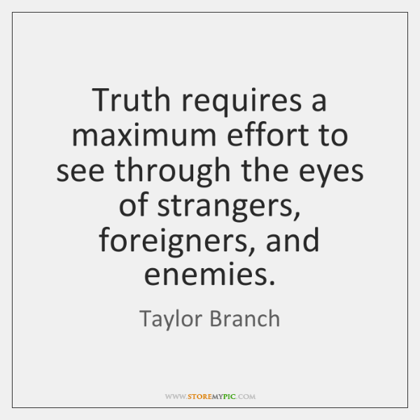 Truth requires a maximum effort to see through the eyes of strangers, ...