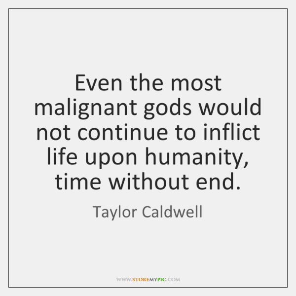 Even the most malignant gods would not continue to inflict life upon ...