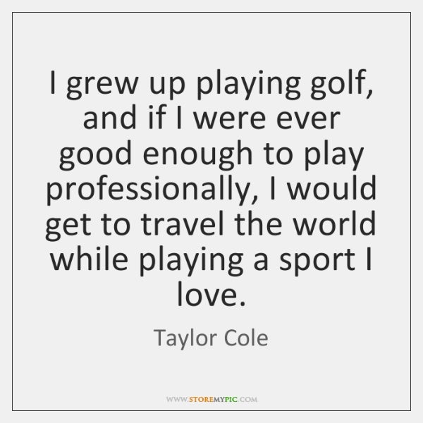 I grew up playing golf, and if I were ever good enough ...