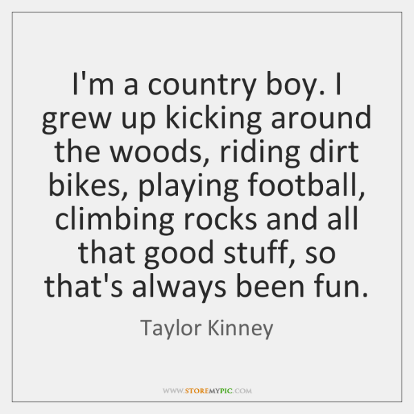 I'm a country boy. I grew up kicking around the woods, riding ...