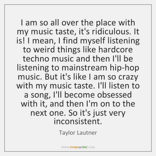 I am so all over the place with my music taste, it's ...