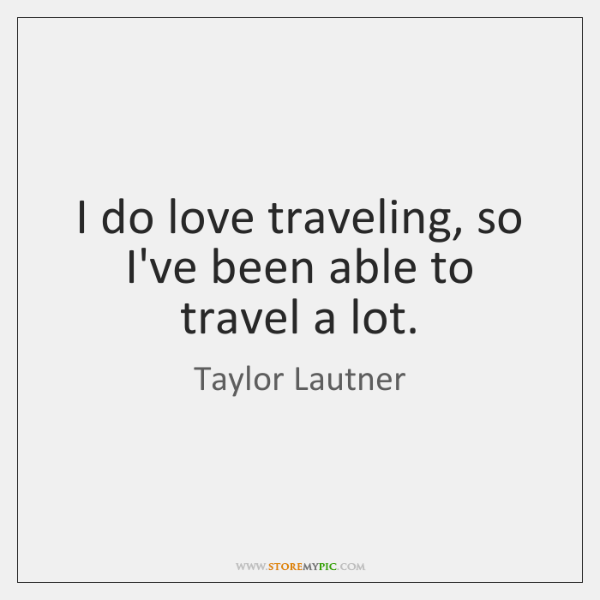 I do love traveling, so I've been able to travel a lot.