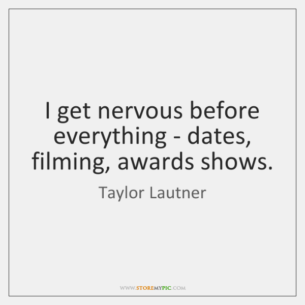 I get nervous before everything - dates, filming, awards shows.