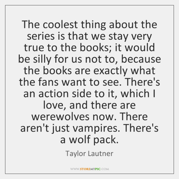 The coolest thing about the series is that we stay very true ...