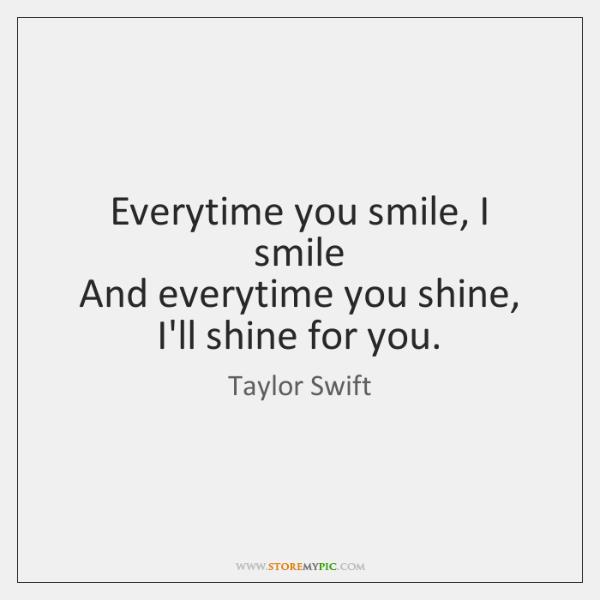 Everytime you smile, I smile   And everytime you shine, I'll shine for ...