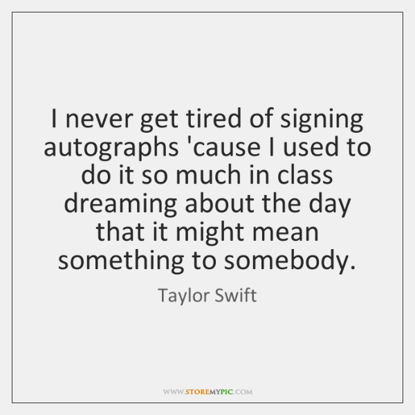 I never get tired of signing autographs 'cause I used to do ...