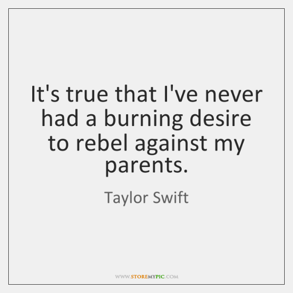 It's true that I've never had a burning desire to rebel against ...