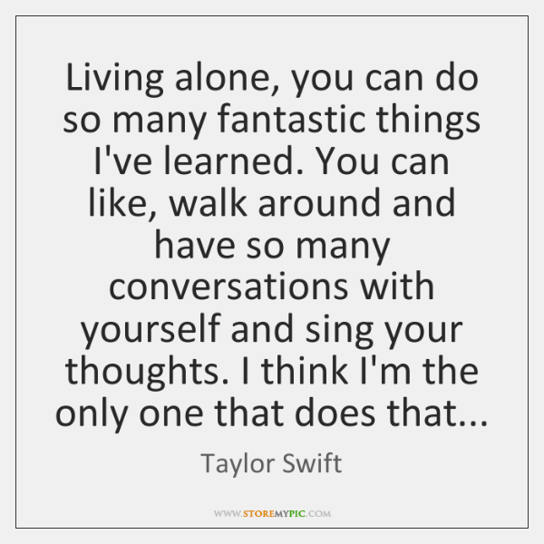 Living alone, you can do so many fantastic things I've learned. You ...