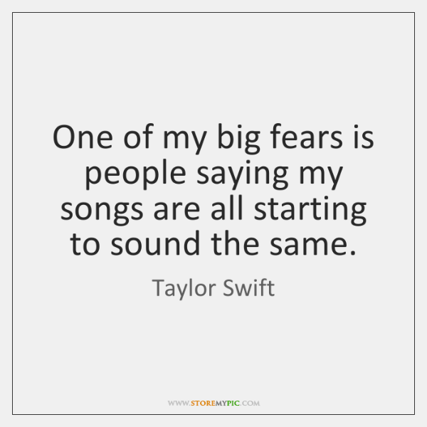 One of my big fears is people saying my songs are all ...