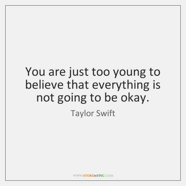 You are just too young to believe that everything is not going ...