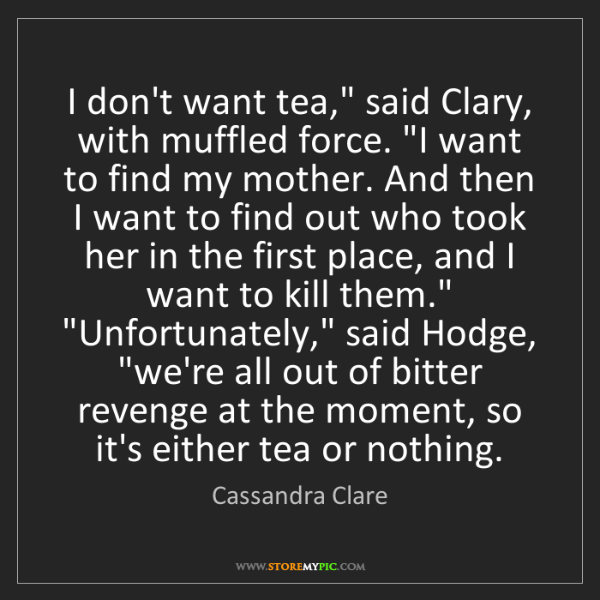 "Cassandra Clare: I don't want tea,"" said Clary, with muffled force. ""I..."