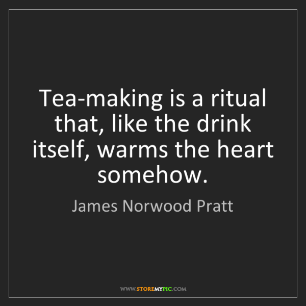 James Norwood Pratt: Tea-making is a ritual that, like the drink itself, warms...